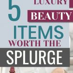 luxury beauty items worth the splurge